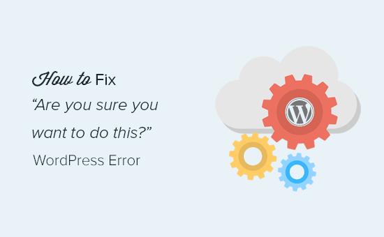 Как исправить ошибку «Вы уверены, что хотите это сделать» в WordPress?